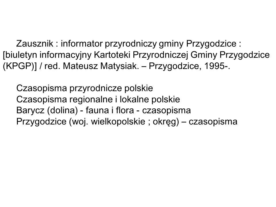 Zausznik : informator przyrodniczy gminy Przygodzice : [biuletyn informacyjny Kartoteki Przyrodniczej Gminy Przygodzice (KPGP)] / red. Mateusz Matysiak. – Przygodzice, 1995-.